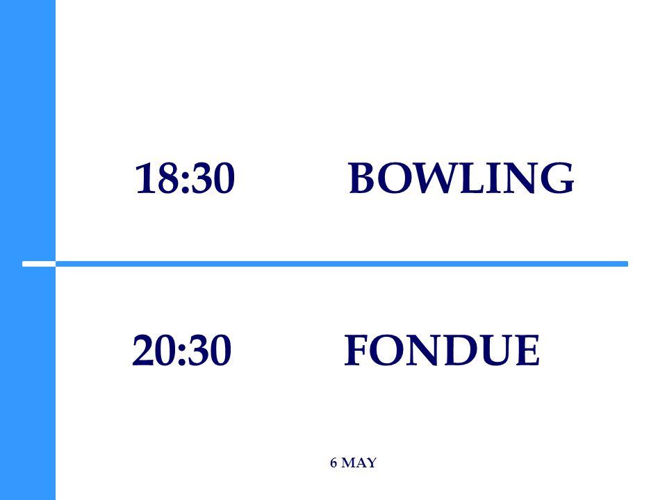 18:30 BOWLING 6 MAY 20:30 FONDUE