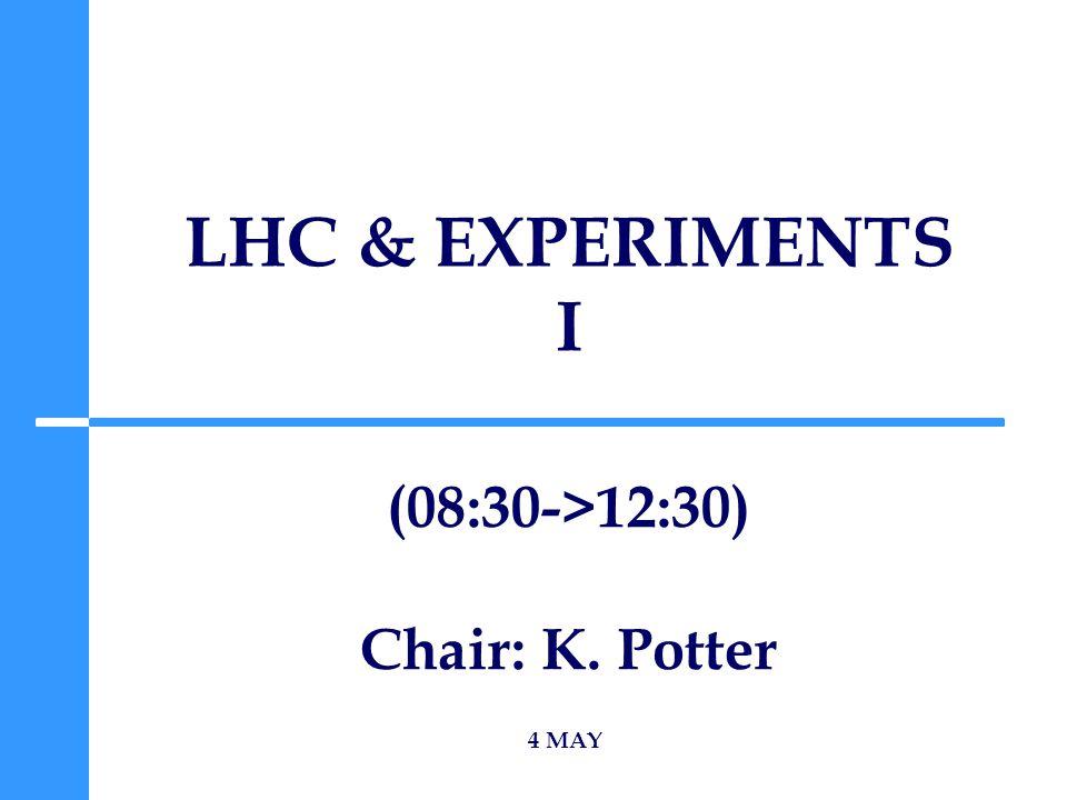 LHC & EXPERIMENTS I 4 MAY (08:30->12:30) Chair: K. Potter