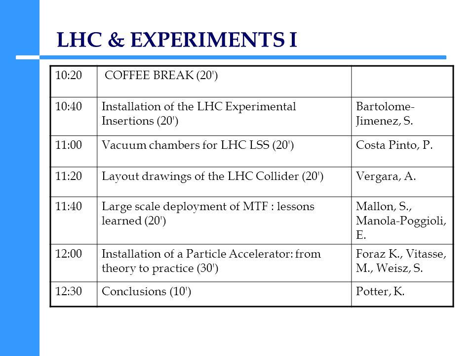 LHC & EXPERIMENTS I 10:20 COFFEE BREAK (20 ) 10:40Installation of the LHC Experimental Insertions (20 ) Bartolome- Jimenez, S.