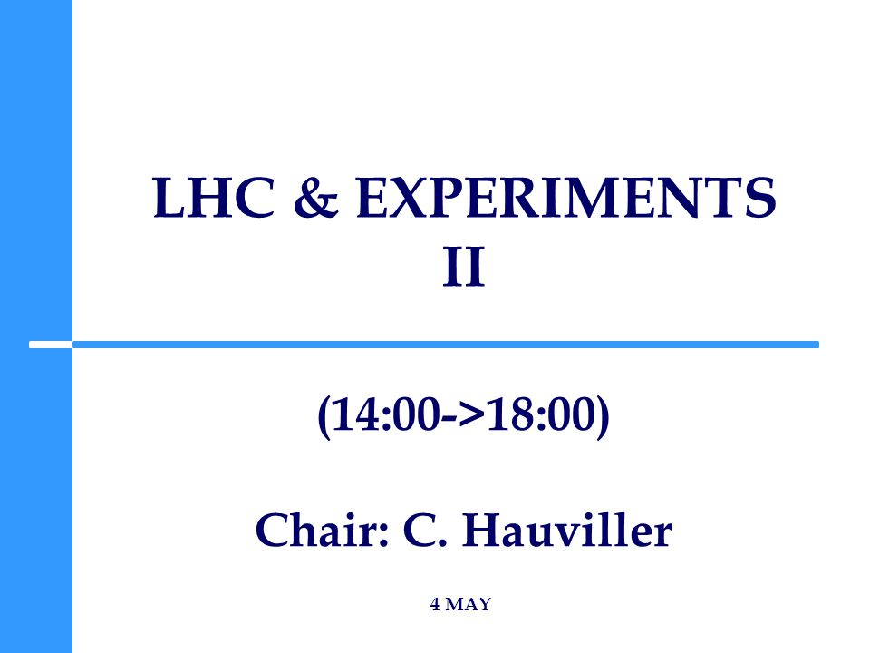 LHC & EXPERIMENTS II 4 MAY (14:00->18:00) Chair: C. Hauviller