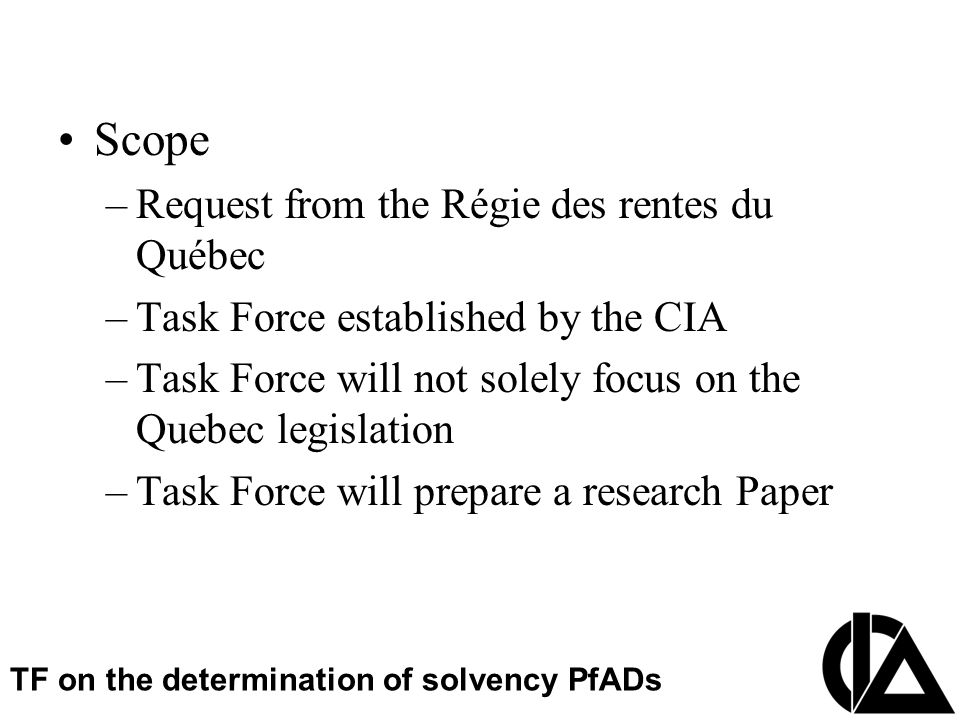 CIA Pension Seminar  Colloque sur les régimes de retraite Scope –Request from the Régie des rentes du Québec –Task Force established by the CIA –Task Force will not solely focus on the Quebec legislation –Task Force will prepare a research Paper TF on the determination of solvency PfADs