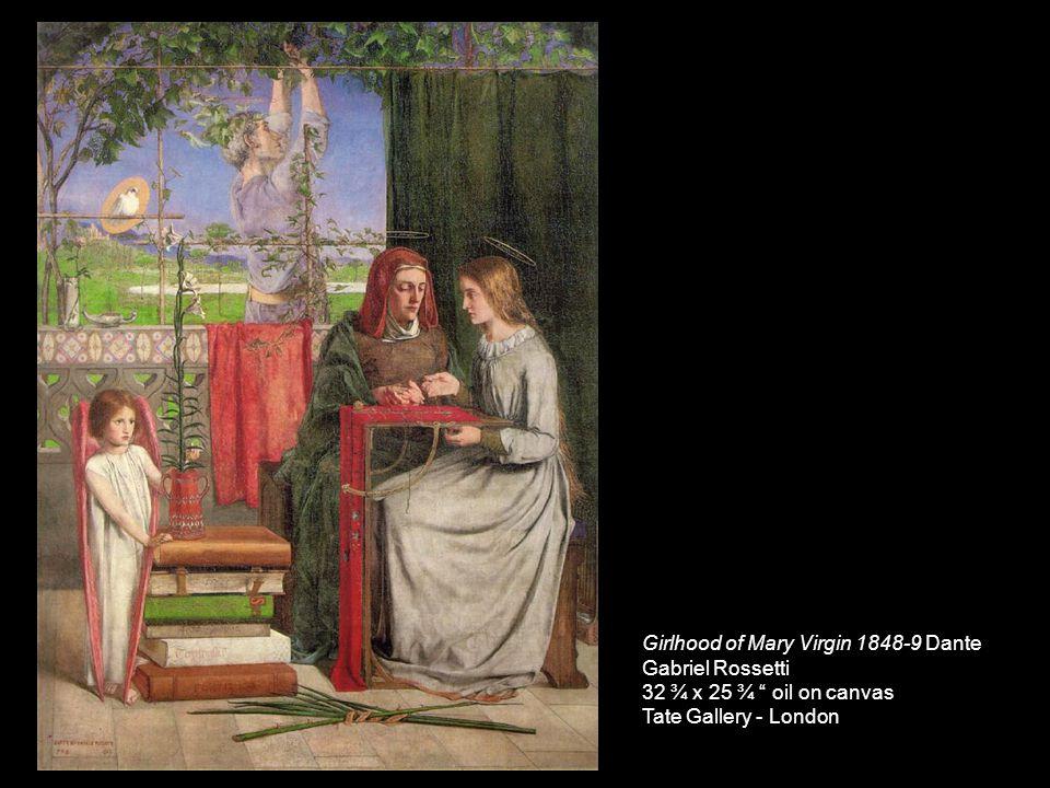 Girlhood of Mary Virgin 1848-9 Dante Gabriel Rossetti 32 ¾ x 25 ¾ oil on canvas Tate Gallery - London