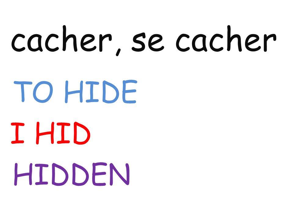 cacher, se cacher TO HIDE I HID HIDDEN