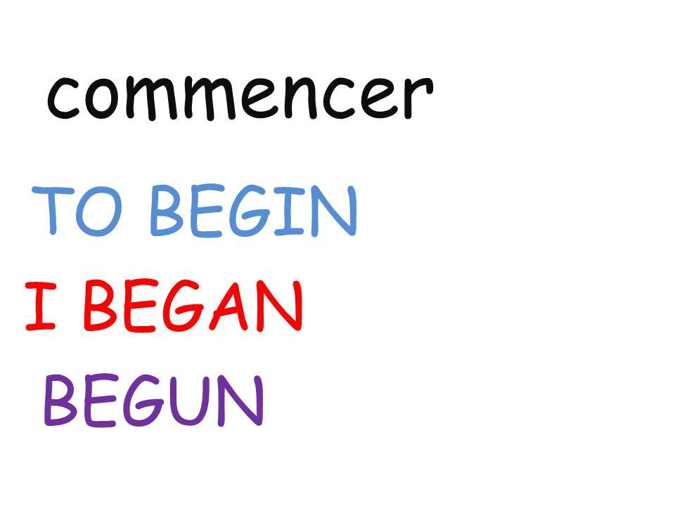 commencer TO BEGIN I BEGAN BEGUN