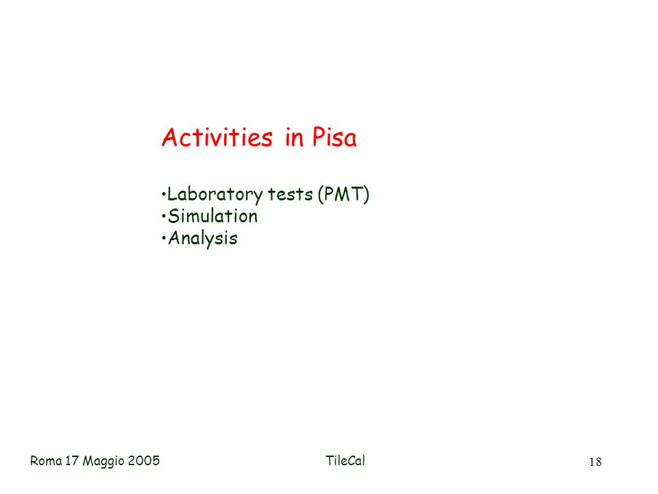 Roma 17 Maggio 2005TileCal 18 Activities in Pisa Laboratory tests (PMT) Simulation Analysis