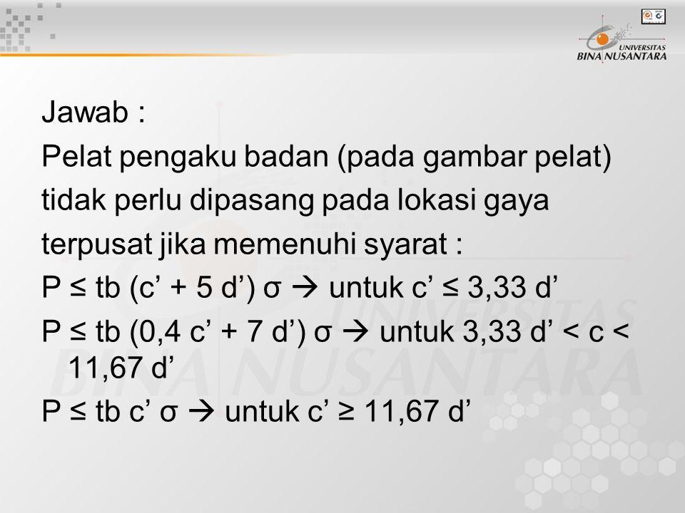 Jawab : Pelat pengaku badan (pada gambar pelat) tidak perlu dipasang pada lokasi gaya terpusat jika memenuhi syarat : P ≤ tb (c' + 5 d') σ  untuk c'