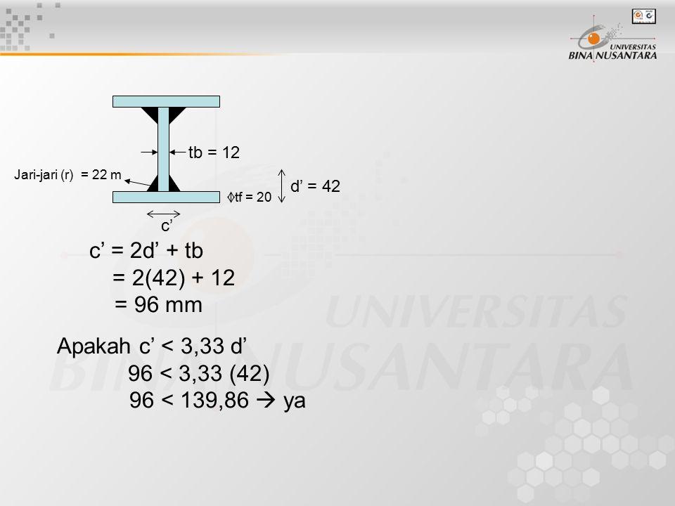 tb = 12 tf = 20 Jari-jari (r) = 22 m d' = 42 c' c' = 2d' + tb = 2(42) + 12 = 96 mm Apakah c' < 3,33 d' 96 < 3,33 (42) 96 < 139,86  ya