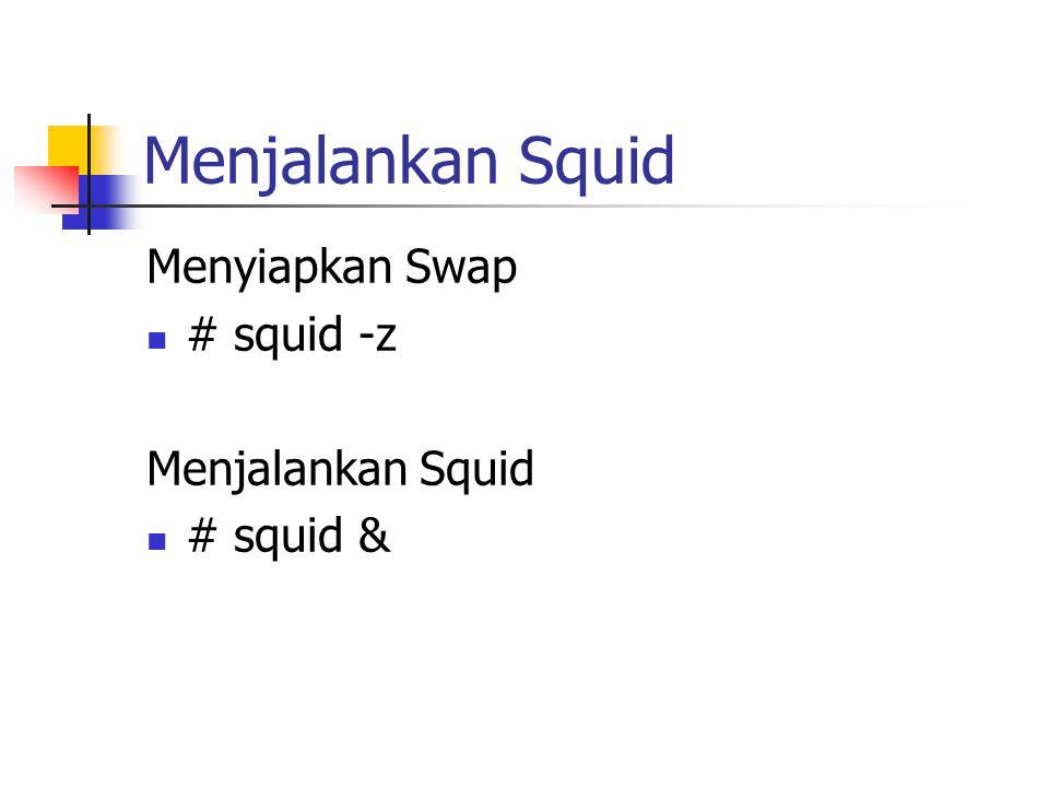 Menjalankan Squid Menyiapkan Swap # squid -z Menjalankan Squid # squid &