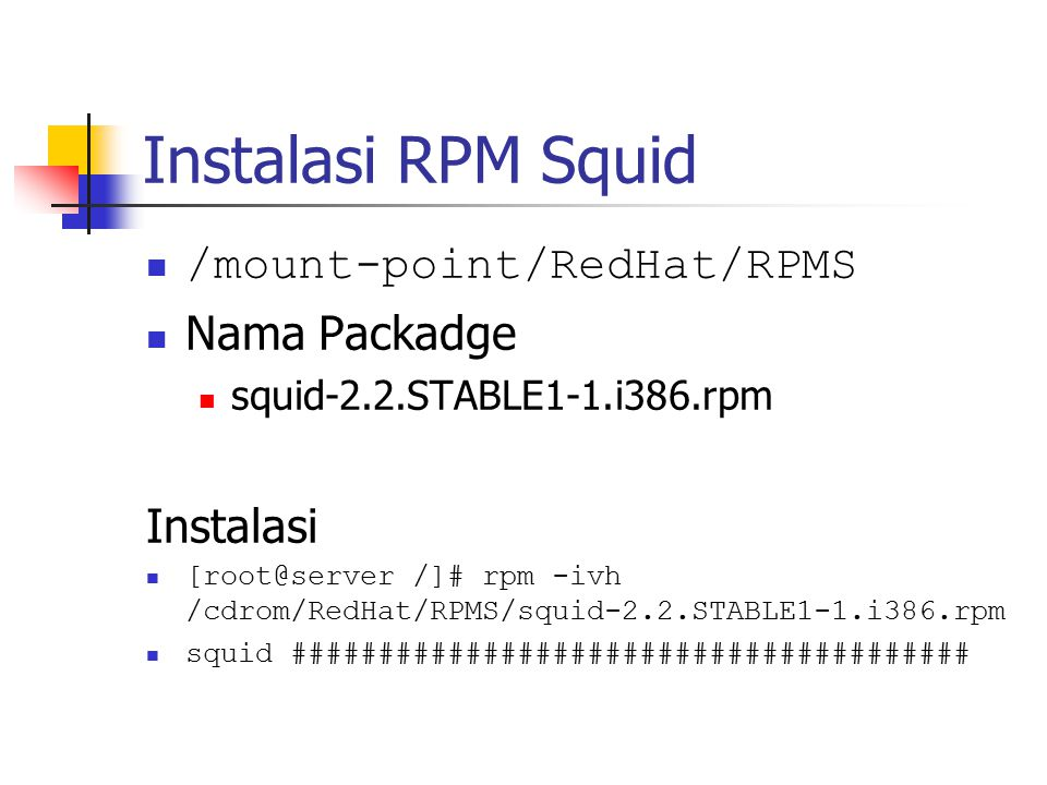 Instalasi RPM Squid /mount-point/RedHat/RPMS Nama Packadge squid-2.2.STABLE1-1.i386.rpm Instalasi [root@server /]# rpm -ivh /cdrom/RedHat/RPMS/squid-2
