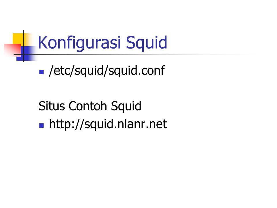 Konfigurasi Squid /etc/squid/squid.conf Situs Contoh Squid http://squid.nlanr.net