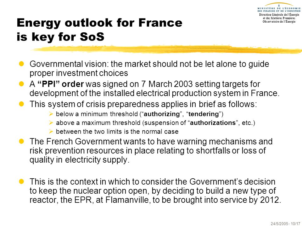 Direction Générale de l'Énergie et des Matières Premières Observatoire de l'Énergie 24/5/2005- 10/17 Energy outlook for France is key for SoS lGovernmental vision: the market should not be let alone to guide proper investment choices lA PPI order was signed on 7 March 2003 setting targets for development of the installed electrical production system in France.