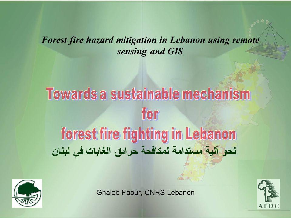 Forest fire hazard mitigation in Lebanon using remote sensing and GIS Ghaleb Faour, CNRS Lebanon نحو آلية مستدامة لمكافحة حرائق الغابات في لبنان