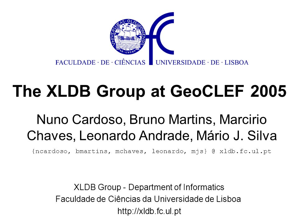 The XLDB Group at GeoCLEF 2005 + geographic reasoning = GeoTumba Geo-scope = footprint = focus = … Documents have geo-scopes (One sense per discourse) Queries have geo-scopes Search: similarity using index terms + geo-scopes GeoCLEF participation Geo-IR system with components from GeoTumba In GeoCLEF we experimented: Ranking Geo-scopes Scope Assignment Algorithms Location Terms Expansion Topic Translation