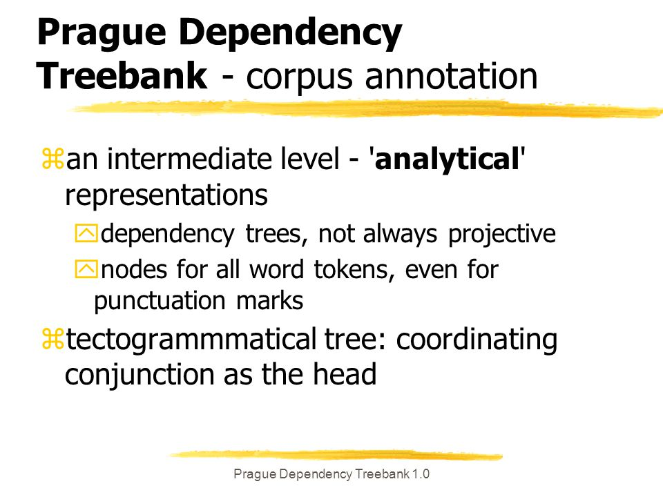 Prague Dependency Treebank 1.0 Prague Dependency Treebank - corpus annotation zan intermediate level - analytical representations ydependency trees, not always projective ynodes for all word tokens, even for punctuation marks ztectogrammmatical tree: coordinating conjunction as the head