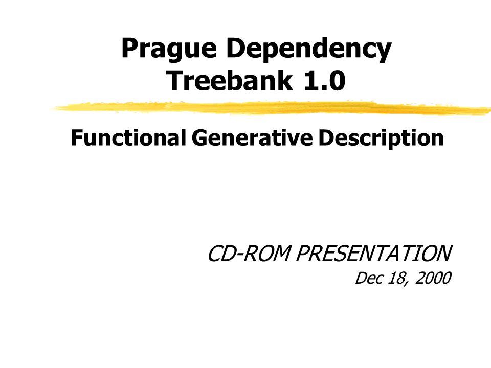 Prague Dependency Treebank 1.0 Input Czech sentence Morphological tagging and lexical disambiguation Tokenization Syntactic parsing and analytic function assignment Tree structure pruning Attribute assignments TGTS ATS PDT1.0 Annotation process