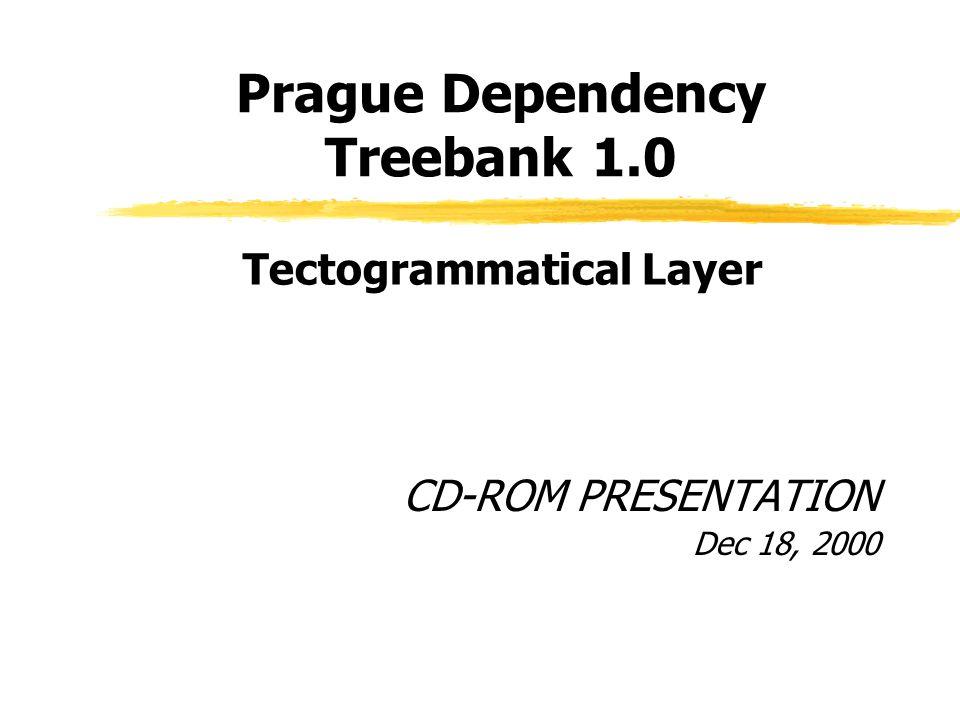 Prague Dependency Treebank 1.0 CD-ROM PRESENTATION Dec 18, 2000 Tectogrammatical Layer