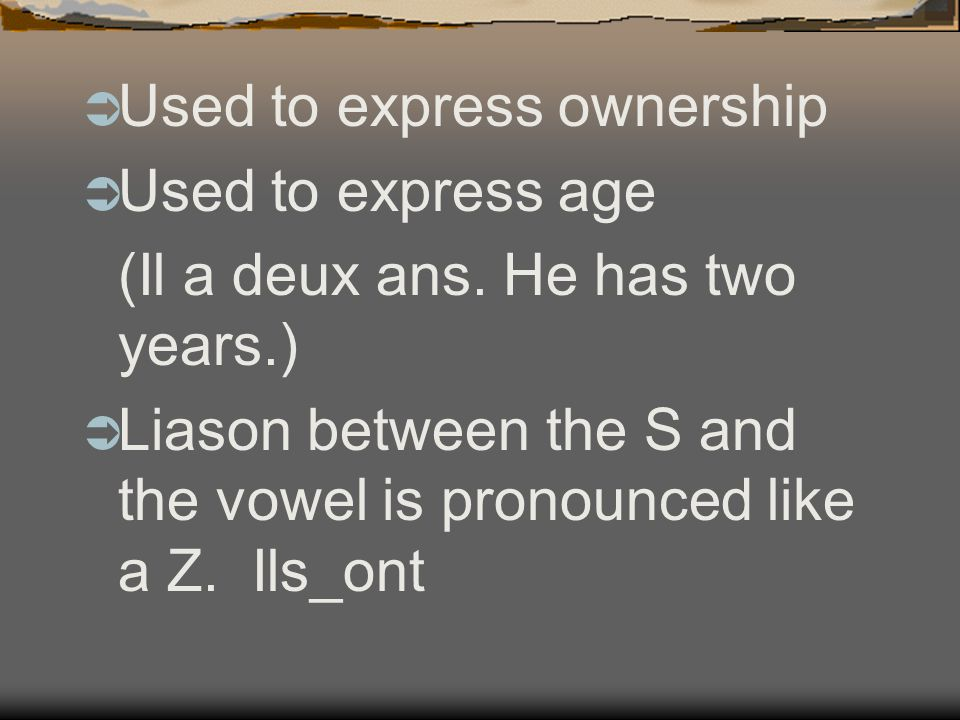  Used to express ownership  Used to express age (Il a deux ans.