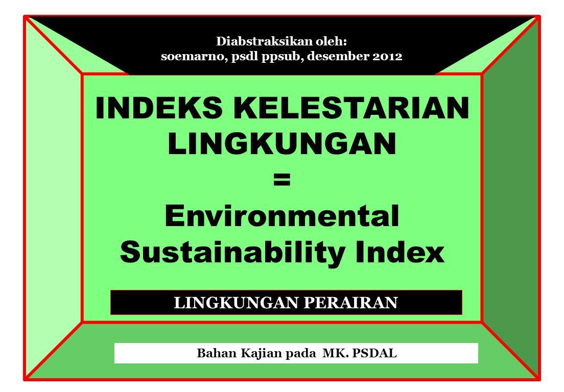 INDEKS KELESTARIAN LINGKUNGAN = Environmental Sustainability Index Diabstraksikan oleh: soemarno, psdl ppsub, desember 2012 Bahan Kajian pada MK.