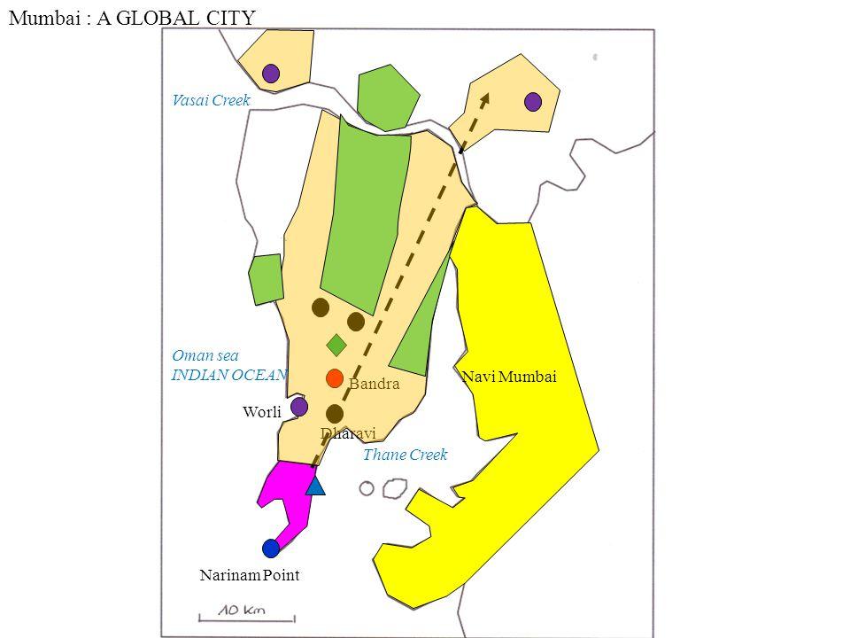 Thane Creek Vasai Creek Oman sea INDIAN OCEAN Mumbai : A GLOBAL CITY Bandra Narinam Point Dharavi Worli Navi Mumbai