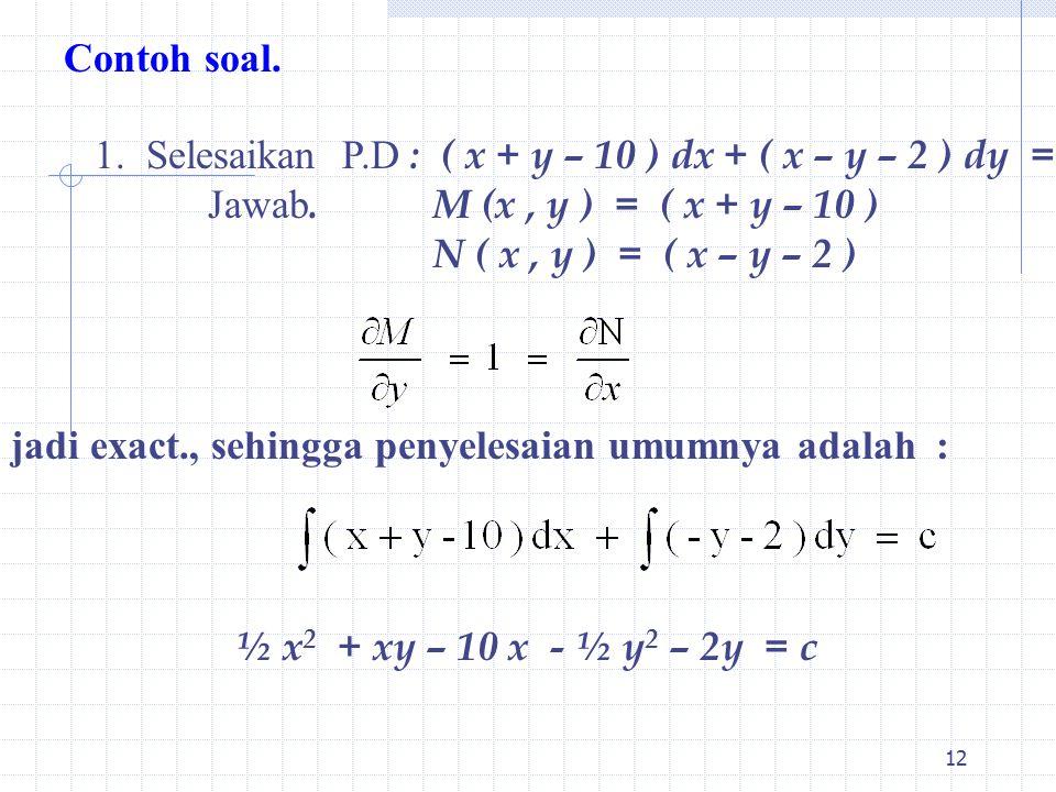 12 Contoh soal. 1. Selesaikan P.D : ( x + y – 10 ) dx + ( x – y – 2 ) dy = 0 Jawab.