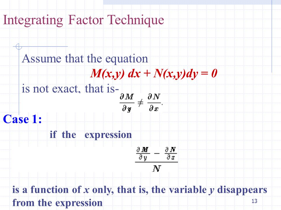 13 Integrating Factor Technique Assume that the equation M(x,y) dx + N(x,y)dy = 0 is not exact, that is- Case 1: if the expression is a function of x only, that is, the variable y disappears from the expression