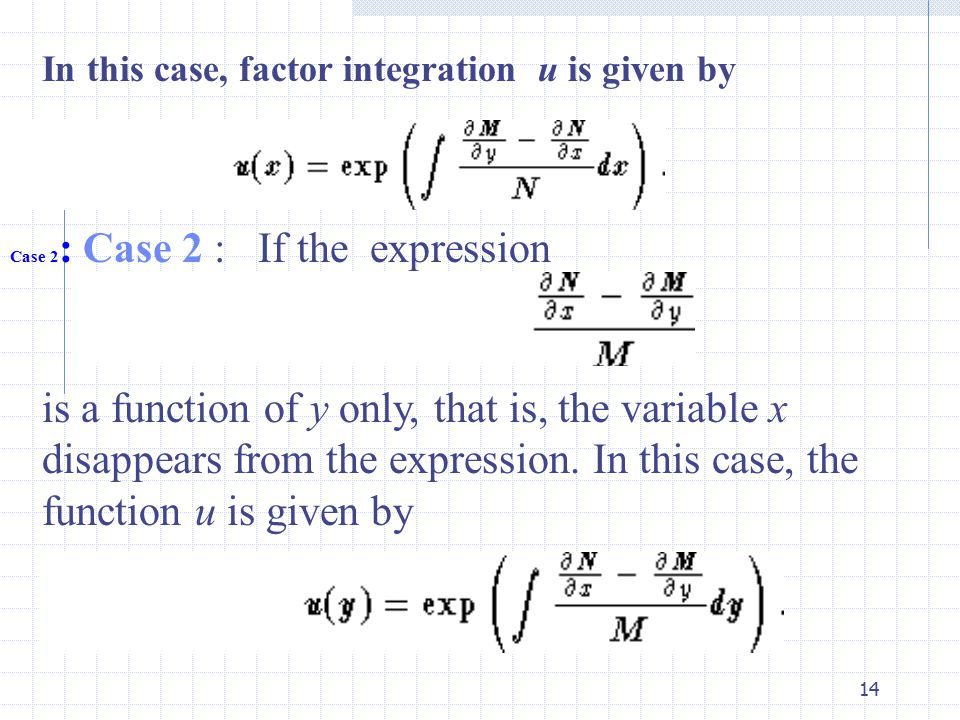 14 In this case, factor integration u is given by Case 2 : Case 2 : If the expression is a function of y only, that is, the variable x disappears from