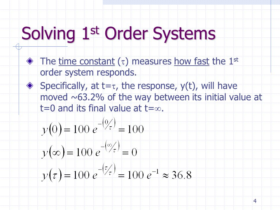 4 Solving 1 st Order Systems The time constant (  ) measures how fast the 1 st order system responds. Specifically, at t= , the response, y(t), will