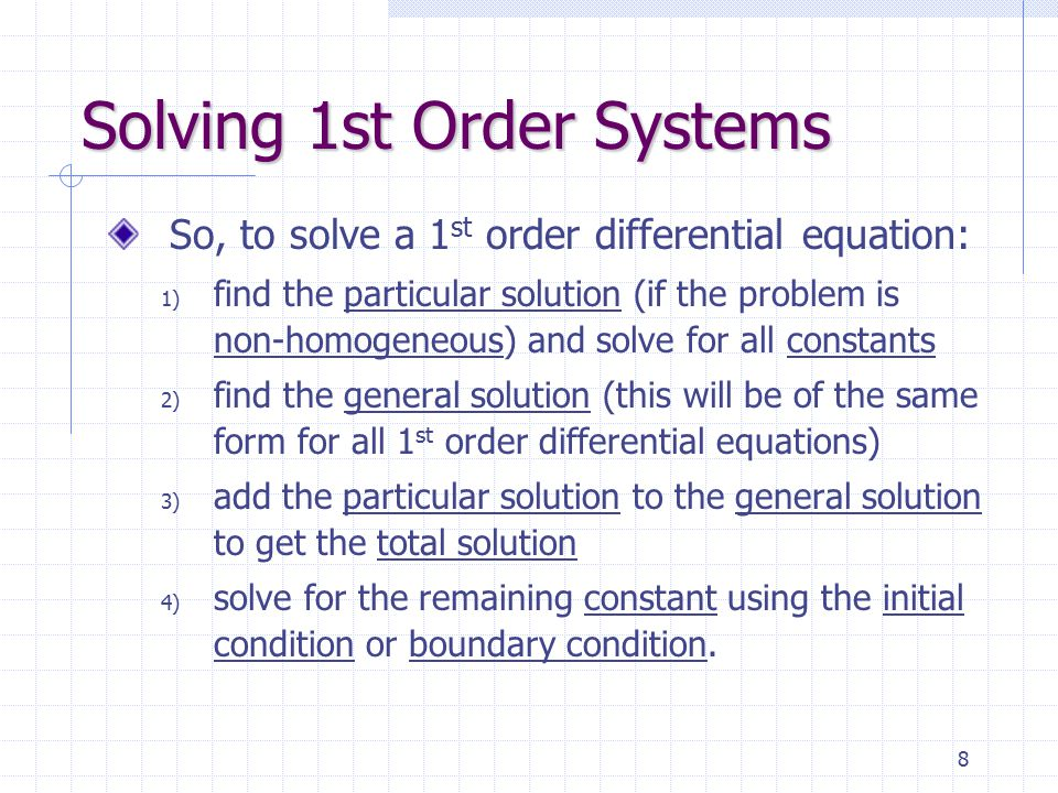 8 Solving 1st Order Systems So, to solve a 1 st order differential equation: 1) find the particular solution (if the problem is non-homogeneous) and solve for all constants 2) find the general solution (this will be of the same form for all 1 st order differential equations) 3) add the particular solution to the general solution to get the total solution 4) solve for the remaining constant using the initial condition or boundary condition.