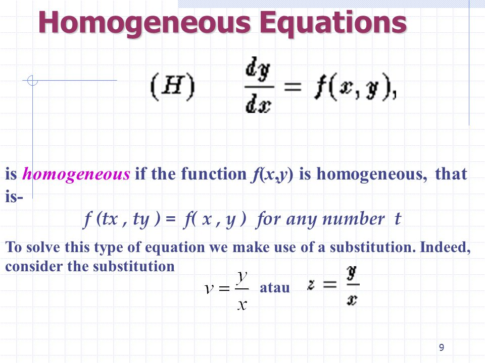 9 Homogeneous Equations is homogeneous if the function f(x,y) is homogeneous, that is- f (tx, ty ) = f( x, y ) for any number t To solve this type of equation we make use of a substitution.