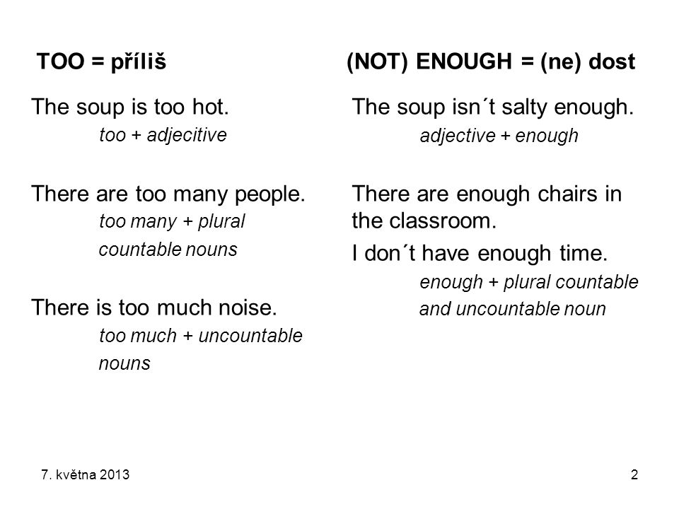 TOO = příliš The soup is too hot. too + adjecitive There are too many people. too many + plural countable nouns There is too much noise. too much + un