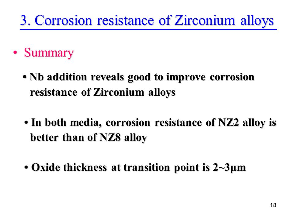 18 SummarySummary Nb addition reveals good to improve corrosion Nb addition reveals good to improve corrosion resistance of Zirconium alloys resistance of Zirconium alloys In both media, corrosion resistance of NZ2 alloy is In both media, corrosion resistance of NZ2 alloy is better than of NZ8 alloy better than of NZ8 alloy Oxide thickness at transition point is 2~3μm Oxide thickness at transition point is 2~3μm 3.