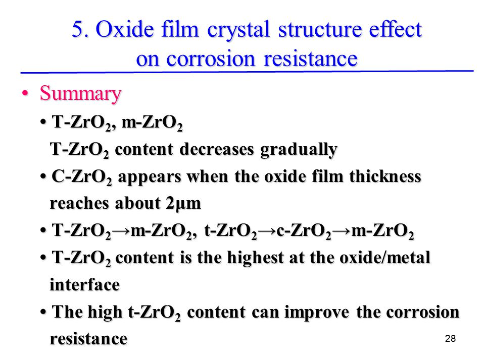 28 SummarySummary T-ZrO 2, m-ZrO 2 T-ZrO 2, m-ZrO 2 T-ZrO 2 content decreases gradually T-ZrO 2 content decreases gradually C-ZrO 2 appears when the oxide film thickness C-ZrO 2 appears when the oxide film thickness reaches about 2μm reaches about 2μm T-ZrO 2 →m-ZrO 2, t-ZrO 2 →c-ZrO 2 →m-ZrO 2 T-ZrO 2 →m-ZrO 2, t-ZrO 2 →c-ZrO 2 →m-ZrO 2 T-ZrO 2 content is the highest at the oxide/metal T-ZrO 2 content is the highest at the oxide/metal interface interface The high t-ZrO 2 content can improve the corrosion The high t-ZrO 2 content can improve the corrosion resistance resistance 5.