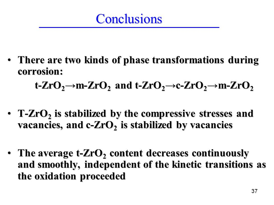37 There are two kinds of phase transformations during corrosion:There are two kinds of phase transformations during corrosion: t-ZrO 2 →m-ZrO 2 and t-ZrO 2 →c-ZrO 2 →m-ZrO 2 T-ZrO 2 is stabilized by the compressive stresses and vacancies, and c-ZrO 2 is stabilized by vacanciesT-ZrO 2 is stabilized by the compressive stresses and vacancies, and c-ZrO 2 is stabilized by vacancies The average t-ZrO 2 content decreases continuously and smoothly, independent of the kinetic transitions as the oxidation proceededThe average t-ZrO 2 content decreases continuously and smoothly, independent of the kinetic transitions as the oxidation proceeded Conclusions