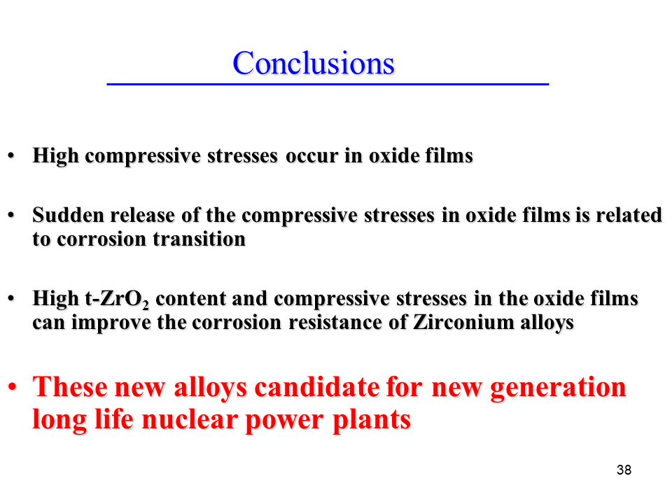 38 High compressive stresses occur in oxide filmsHigh compressive stresses occur in oxide films Sudden release of the compressive stresses in oxide films is related to corrosion transitionSudden release of the compressive stresses in oxide films is related to corrosion transition High t-ZrO 2 content and compressive stresses in the oxide films can improve the corrosion resistance of Zirconium alloysHigh t-ZrO 2 content and compressive stresses in the oxide films can improve the corrosion resistance of Zirconium alloys These new alloys candidate for new generation long life nuclear power plantsThese new alloys candidate for new generation long life nuclear power plants Conclusions