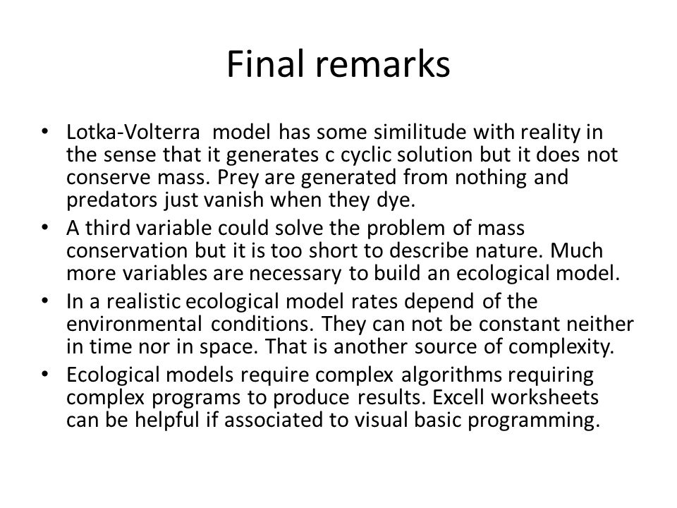 Final remarks Lotka-Volterra model has some similitude with reality in the sense that it generates c cyclic solution but it does not conserve mass. Pr