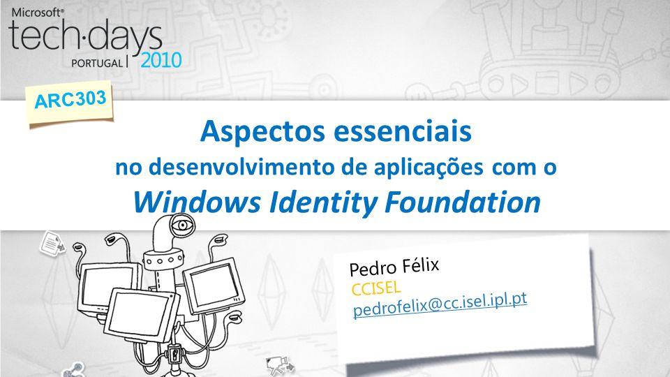 Aspectos essenciais no desenvolvimento de aplicações com o Windows Identity Foundation ARC303 Pedro Félix CCISEL pedrofelix@cc.isel.ipl.pt