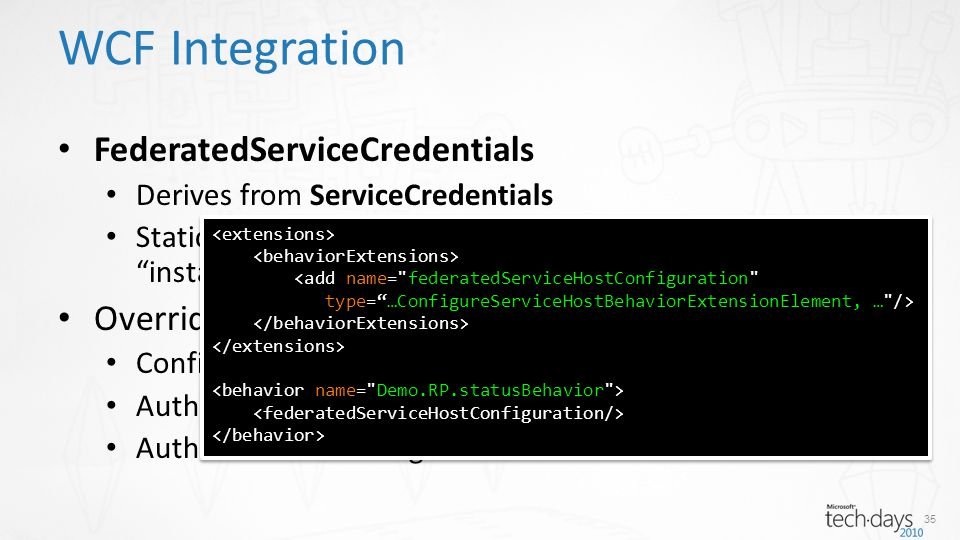 FederatedServiceCredentials Derives from ServiceCredentials Static method ConfigureServiceHost(ServiceHostBase) installs WIF (the Host Adaptation Layer) Overrides WCF behavior, namely Configuration (e.g.