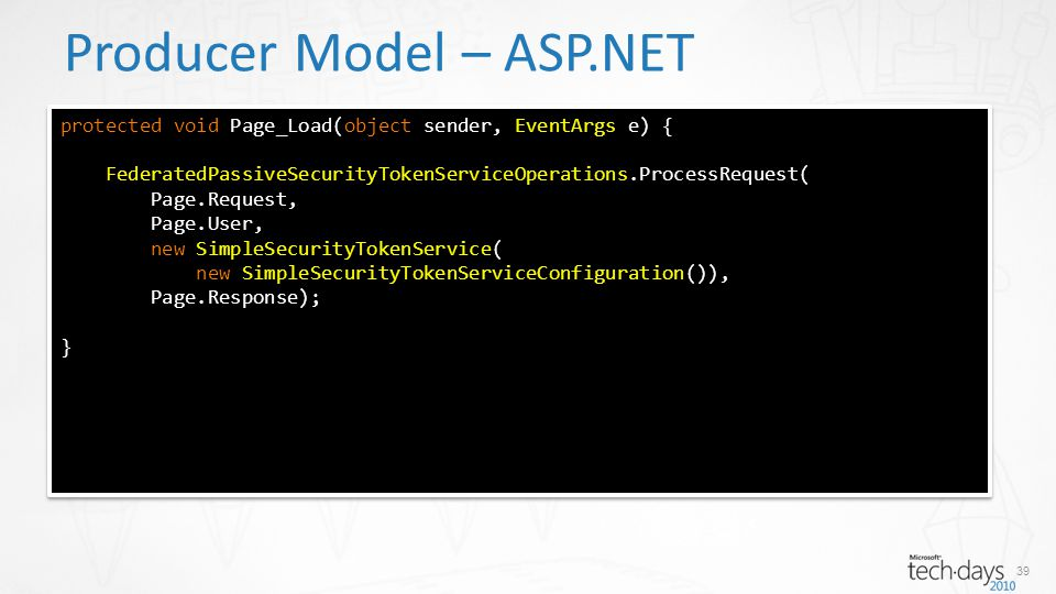 Producer Model – ASP.NET protected void Page_Load(object sender, EventArgs e) { FederatedPassiveSecurityTokenServiceOperations.ProcessRequest( Page.Request, Page.User, new SimpleSecurityTokenService( new SimpleSecurityTokenServiceConfiguration()), Page.Response); } protected void Page_Load(object sender, EventArgs e) { FederatedPassiveSecurityTokenServiceOperations.ProcessRequest( Page.Request, Page.User, new SimpleSecurityTokenService( new SimpleSecurityTokenServiceConfiguration()), Page.Response); } 39