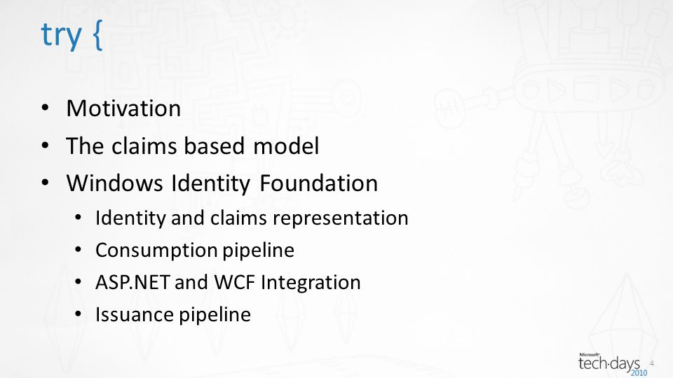 Motivation The claims based model Windows Identity Foundation Identity and claims representation Consumption pipeline ASP.NET and WCF Integration Issuance pipeline try { 4