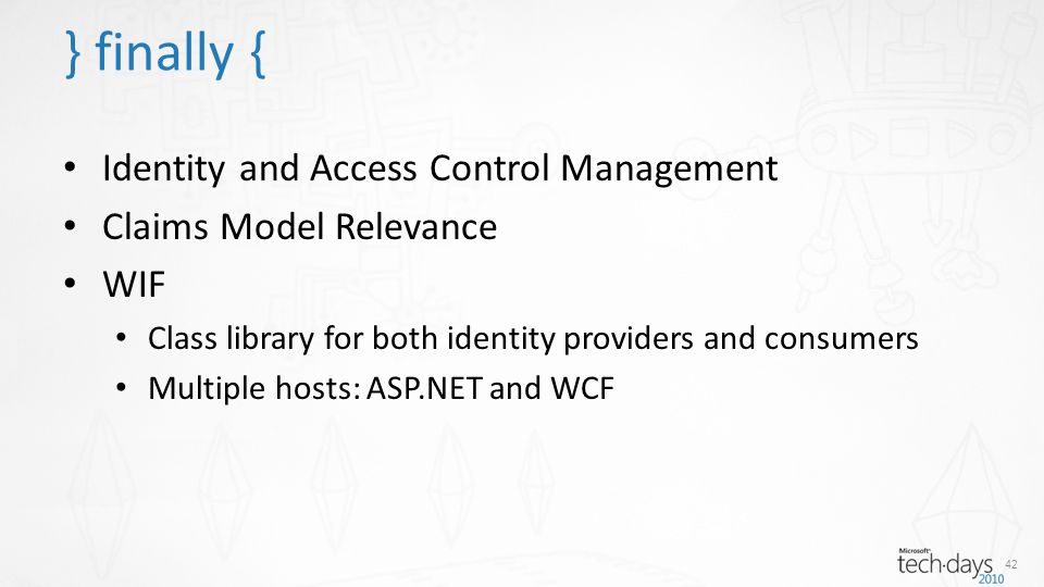 Identity and Access Control Management Claims Model Relevance WIF Class library for both identity providers and consumers Multiple hosts: ASP.NET and WCF 42 } finally {