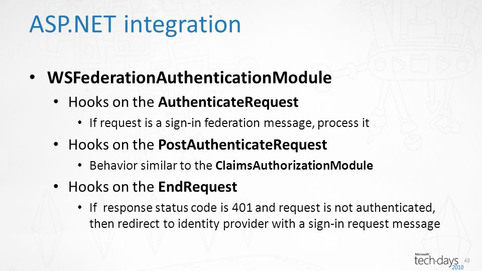 ASP.NET integration WSFederationAuthenticationModule Hooks on the AuthenticateRequest If request is a sign-in federation message, process it Hooks on the PostAuthenticateRequest Behavior similar to the ClaimsAuthorizationModule Hooks on the EndRequest If response status code is 401 and request is not authenticated, then redirect to identity provider with a sign-in request message 48