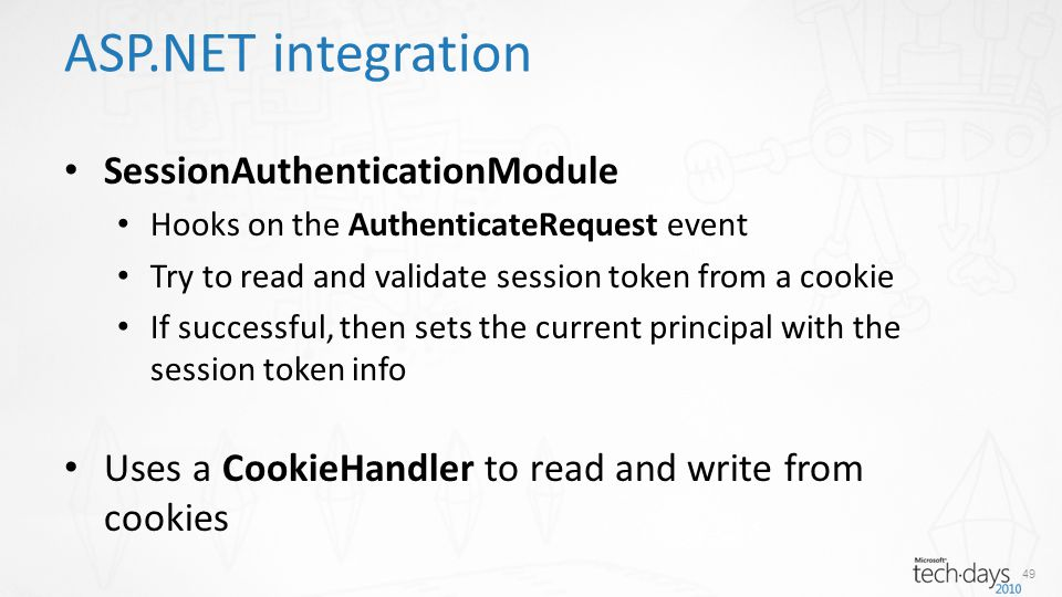 ASP.NET integration SessionAuthenticationModule Hooks on the AuthenticateRequest event Try to read and validate session token from a cookie If successful, then sets the current principal with the session token info Uses a CookieHandler to read and write from cookies 49