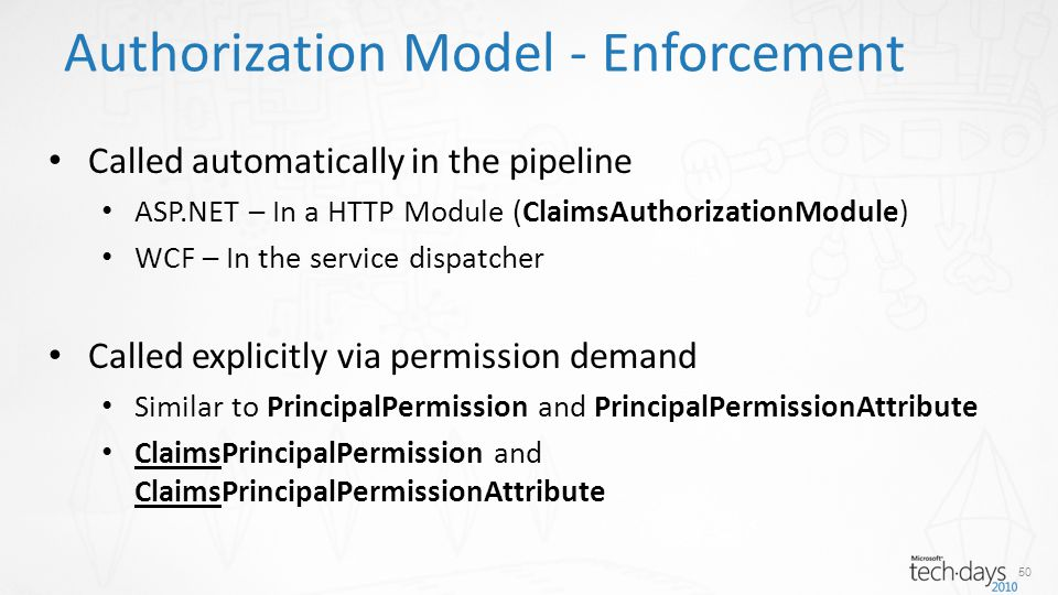 Authorization Model - Enforcement Called automatically in the pipeline ASP.NET – In a HTTP Module (ClaimsAuthorizationModule) WCF – In the service dis