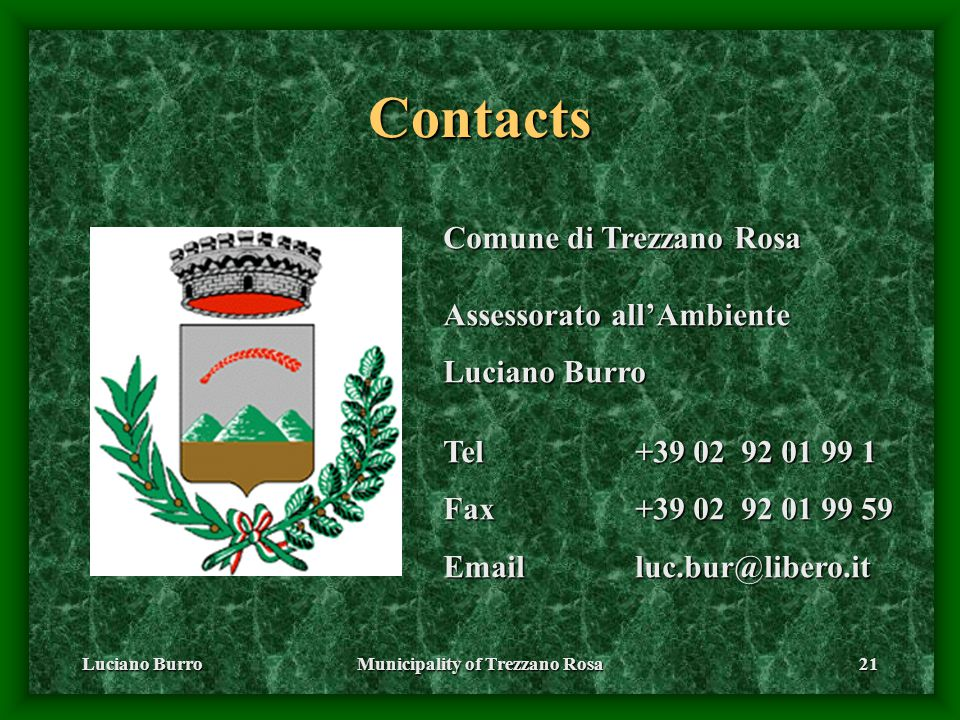 Luciano BurroMunicipality of Trezzano Rosa21 Contacts Comune di Trezzano Rosa Assessorato all'Ambiente Luciano Burro Tel+39 02 92 01 99 1 Fax+39 02 92 01 99 59 Emailluc.bur@libero.it