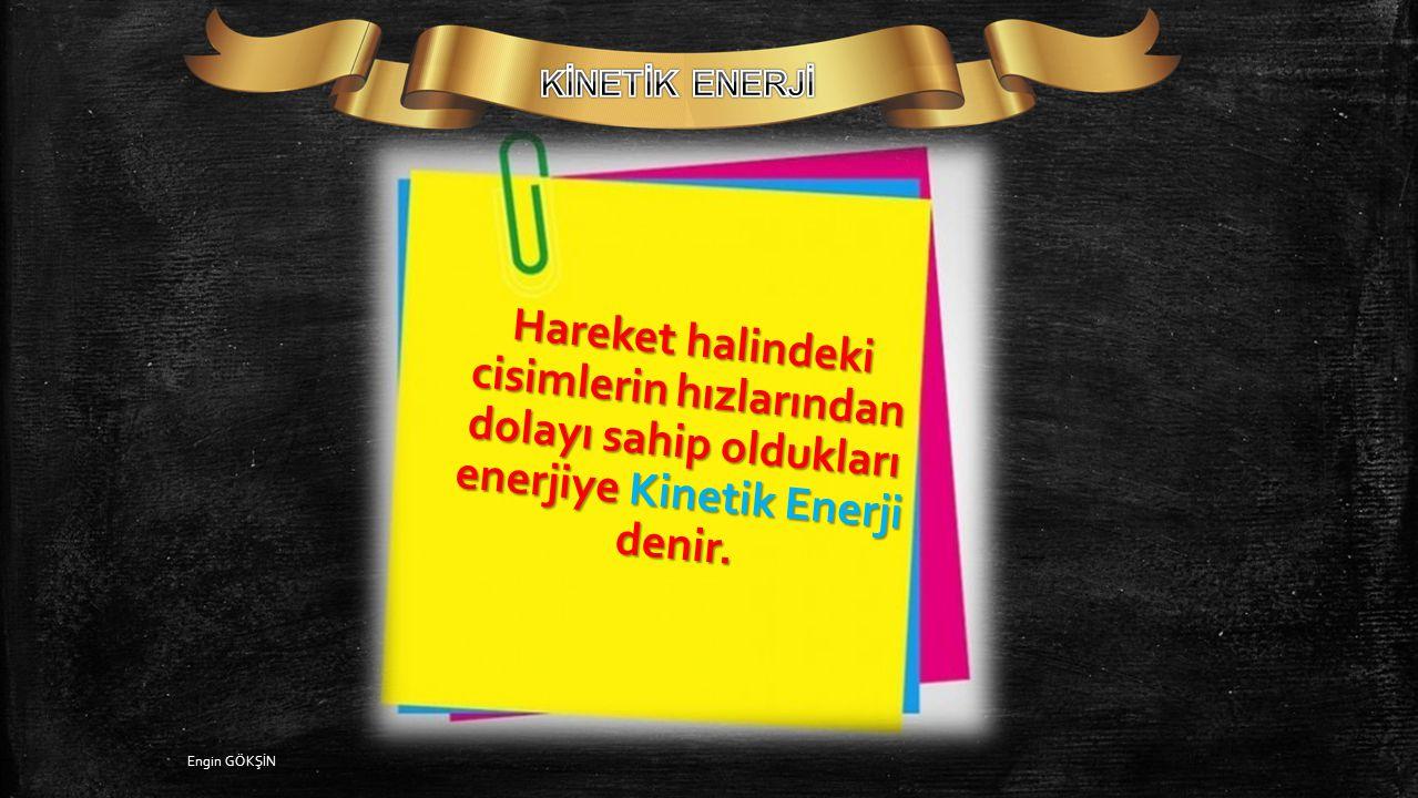 Engin GÖKŞİN Bir cismin kinetik ve potansiyel enerjilerinin toplamına o cismin mekanik enerjisi denir.