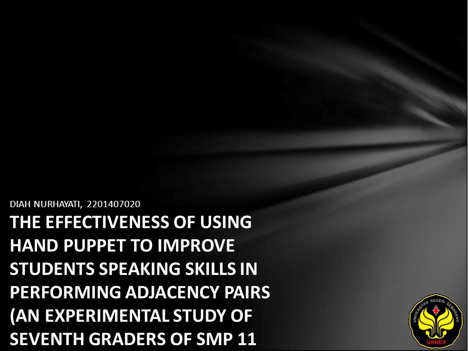 DIAH NURHAYATI, 2201407020 THE EFFECTIVENESS OF USING HAND PUPPET TO IMPROVE STUDENTS SPEAKING SKILLS IN PERFORMING ADJACENCY PAIRS (AN EXPERIMENTAL STUDY OF SEVENTH GRADERS OF SMP 11 SEMARANG IN THE ACADEMIC YEAR OF 2011/2012)