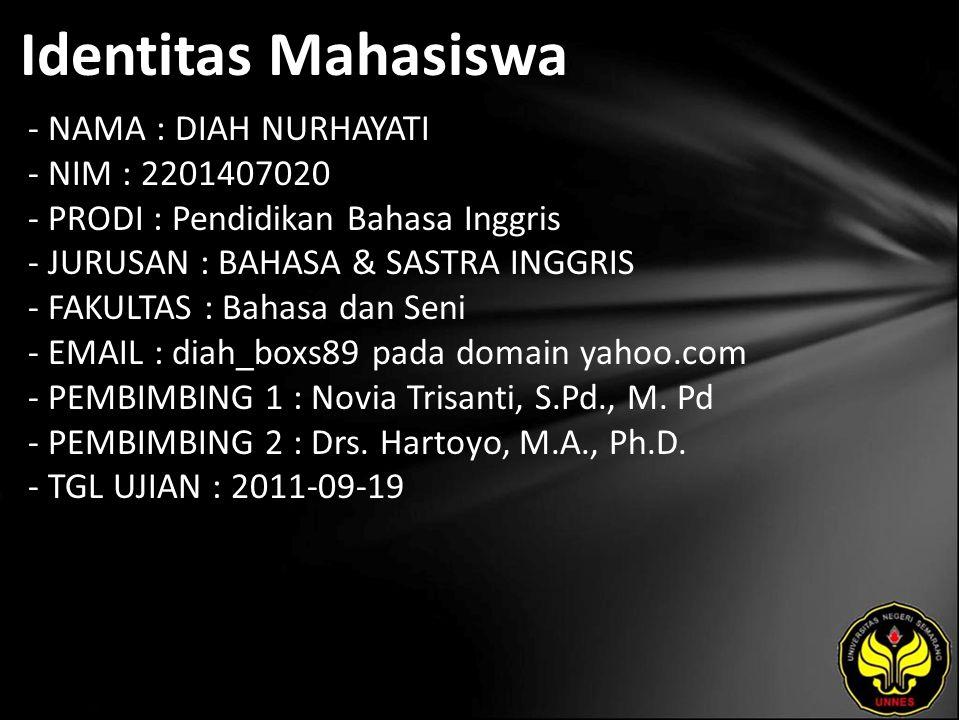 Identitas Mahasiswa - NAMA : DIAH NURHAYATI - NIM : 2201407020 - PRODI : Pendidikan Bahasa Inggris - JURUSAN : BAHASA & SASTRA INGGRIS - FAKULTAS : Bahasa dan Seni - EMAIL : diah_boxs89 pada domain yahoo.com - PEMBIMBING 1 : Novia Trisanti, S.Pd., M.