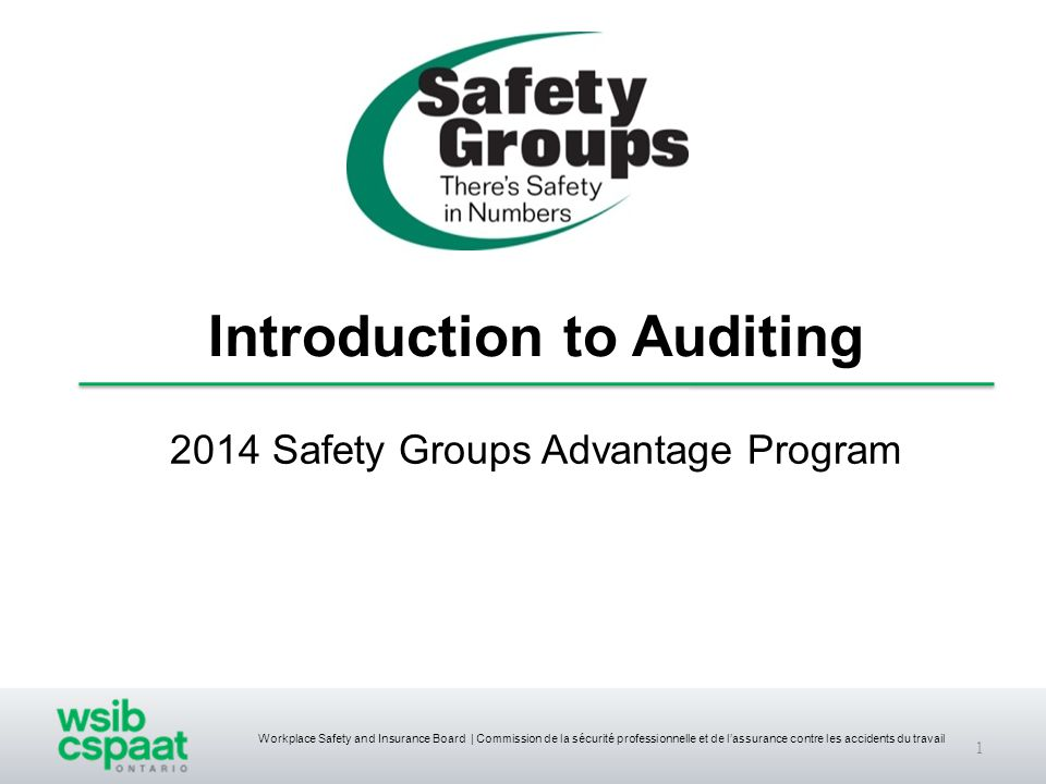 Workplace Safety and Insurance Board | Commission de la sécurité professionnelle et de l'assurance contre les accidents du travail 2014 Safety Groups Advantage Program 1 Introduction to Auditing