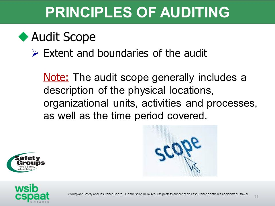 Workplace Safety and Insurance Board | Commission de la sécurité professionnelle et de l'assurance contre les accidents du travail PRINCIPLES OF AUDITING  Audit Scope  Extent and boundaries of the audit Note: The audit scope generally includes a description of the physical locations, organizational units, activities and processes, as well as the time period covered.
