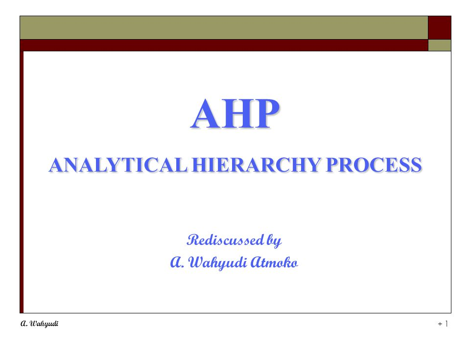 A. Wahyudi + 1 AHP ANALYTICAL HIERARCHY PROCESS AHP ANALYTICAL HIERARCHY PROCESS Rediscussed by A.